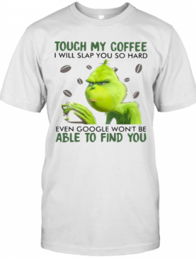 Grinch Touch My Coffee I Will Slap You So Hard Even Google Wont Be Able To Find You T-Shirt