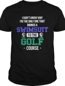 I Dont Know Why Im The Only One That Brings A Swimsuit To The Golf Course shirt