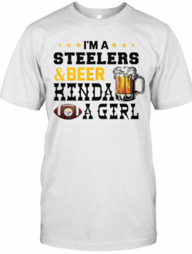 I'M A Steelers And Beer Kinda A Girl T-Shirt
