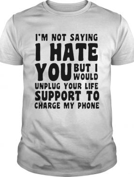 Im Not Saying I Have You But I Would Unplug Your Life Support To Charge My Phone shirt