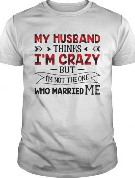 My Husband Thinks Im Crazy But Im Not The One Who Married Me shirt