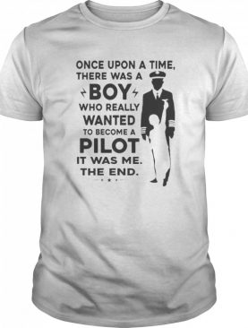 Once Upon A Time There Was A Boy Who Really Wanted To Become A Pilot It Was Me The End shirt