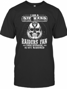 Skull I Am A Die Hard Las Vegas Raiders Fan Your Approval Is Not Required T-Shirt
