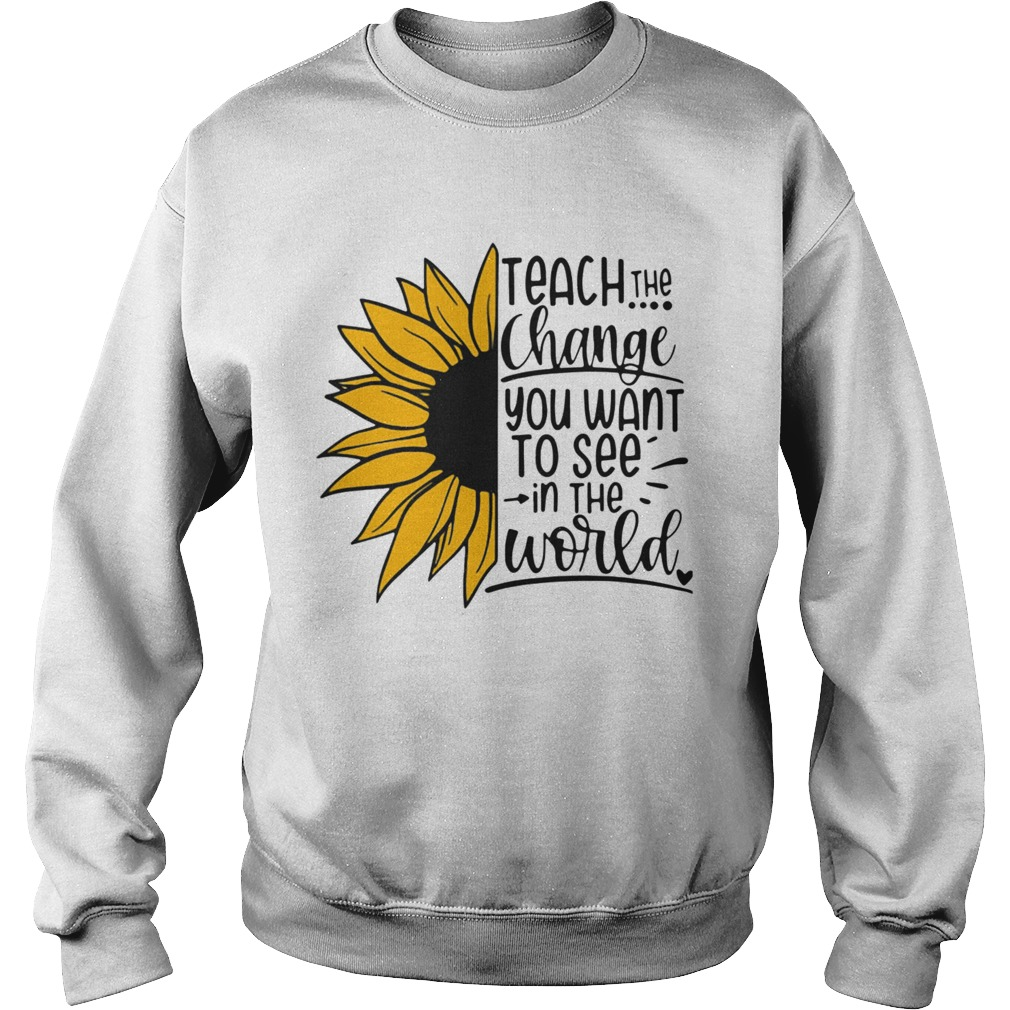 Sunflower Teach The Change You Want To See In The World Sweatshirt