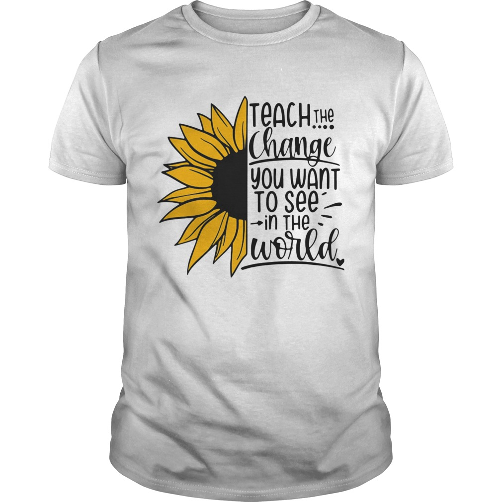 Sunflower Teach The Change You Want To See In The World Unisex