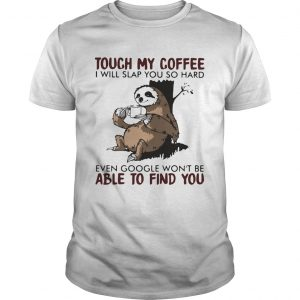 Touch my coffee i will slap you so hard even google wont be able to find you sloth  Unisex