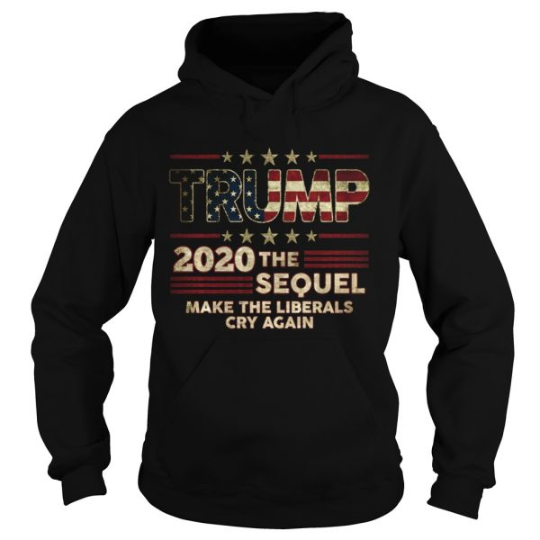 Trump The Sequel 2020 Make The Liberals Cry Again  Hoodie