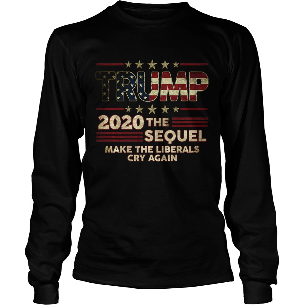 Trump The Sequel 2020 Make The Liberals Cry Again Long Sleeve