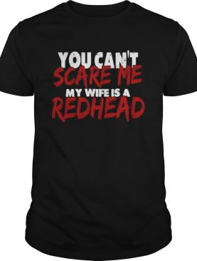 You Cant Scare Me My Wife Is A Redhead shirt