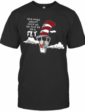 Your Wings Already Exist All You Have To Do Is Fly T-Shirt