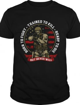 Born To Fight Trained To Kill Ready To Die But Never Will shirt