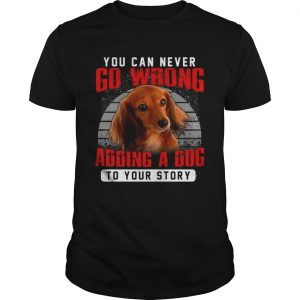 Dachshund You Can Never Go Wrong Adding A Dog To Your Story  Unisex