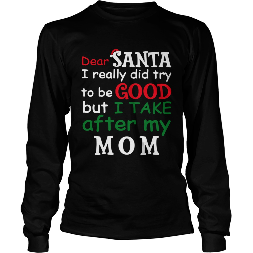 Dear Santa I Really Did Try To Be Good But I Take After My Mom Long Sleeve