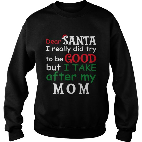 Dear Santa I Really Did Try To Be Good But I Take After My Mom  Sweatshirt