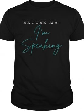 Excuse Me Im Speaking shirt