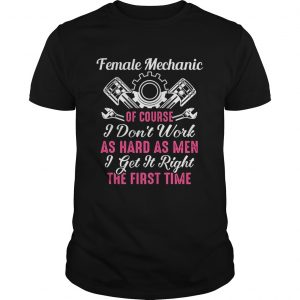 Female Mechanic Of Course I Dont Work As Hard As Men Get It Right The First Time  Unisex