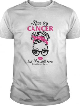 Girl Nice Try Cancer But Im Still Here Breast Cancer Warrior shirt