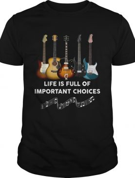 Guitar Life Is Full Of Important Choices shirt