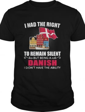 I Had The Right To Remain Silent Being A Danish I Didnt Have The Ability shirt