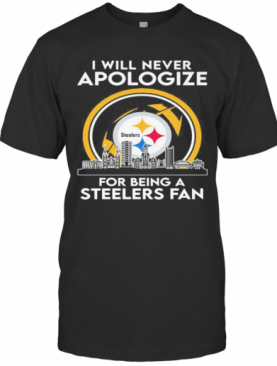 I Will Never Apologize For Being A Pittsburgh Steelers Fan T-Shirt