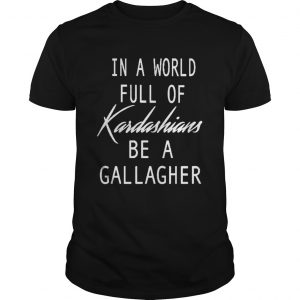 In A World Full Of Kardashians Be A Gallagher  Unisex
