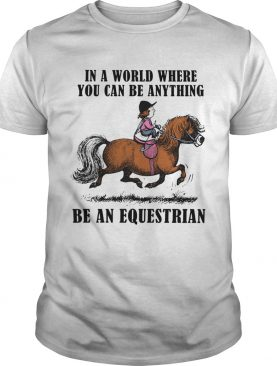 In A World Where You Can Be Anything Be An Equestrian shirt