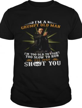 John Wick Im A Grumpy Old Man Im Too Old To Fight Too Slow To Run Ill Just Shoot You shirt