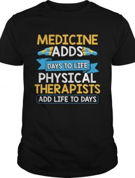 Medicine Adds Days To Life Physical Therapists Add Life To Days shirt