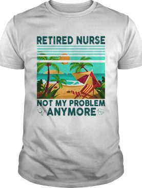 Retired nurse not My problem anymore vintage shirt