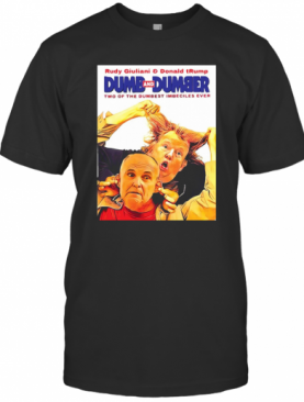 Rudy Giuliani And Donald Trump Dumb And Dumber Two Of The Dumbest Imbeciles Ever T-Shirt