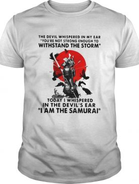 Samurai The Devil Whispered In My Ear You_re Not Strong Enough To Withstand The Storm shirt