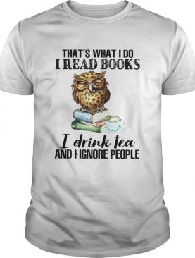 Thats What I Do I Read Books I Drink Tea And I Ignore People shirt