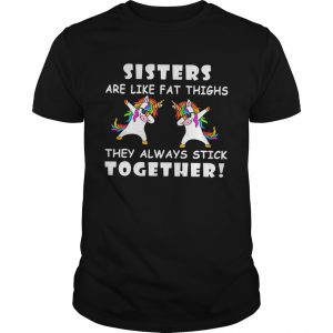 Unicorn Dabbing Sisters Are Like Fat Thighs They Always Stick Together  Unisex