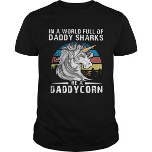 Unicorn In A World Full Of Daddy Sharks Be A Daddycorn Vintage  Unisex