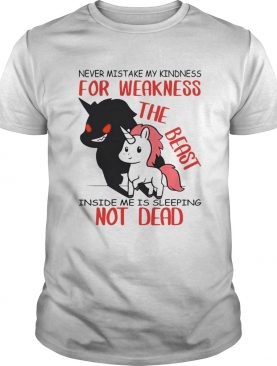 Unicorn Never Mistake My Kindness For Weakness The Beast Inside Me Is Sleeping Not Dead shirt