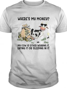 cow Wheres My Money My Cow Is Either Wearing It Eating It Or Sleeping In It shirt