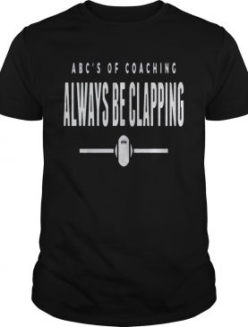 Abcs of Coaching Always be clapping shirt