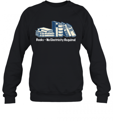 Books No Electricity Required T-Shirt Unisex Sweatshirt