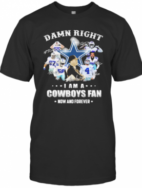 Damn Right I Am A Cowboys Fan Now And Forever Football Signuature T-Shirt