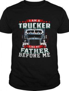 I Am A Trucker Like My Father Before Me shirt