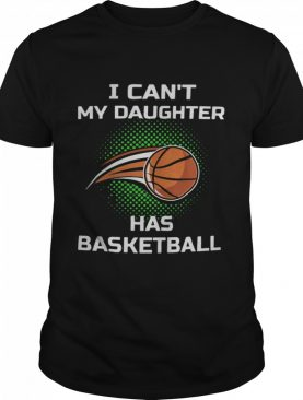 I Cant My Daughter Has Basketball shirt