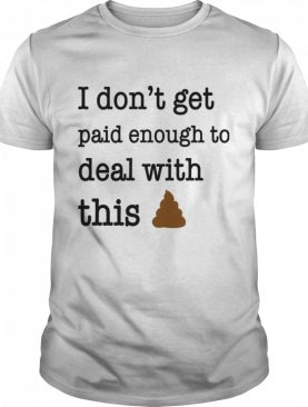 I Don't Get Paid Enough To Deal With This shirt