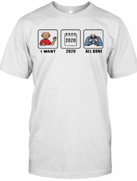 I Want 2020 All Done T-Shirt