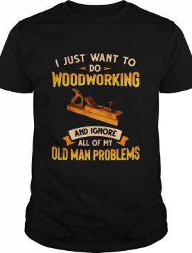 Old Man Woodworking I Just Want To Do Woodworking And Ignore shirt