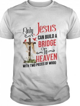 Only Jesus Can Build A Bridge To Heaven With Two Pieces Of Wood shirt