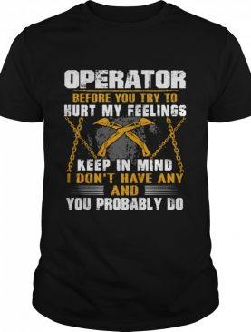 Operator before you try to hurt my feelings keep in mind I Don't have any and you probably do shirt