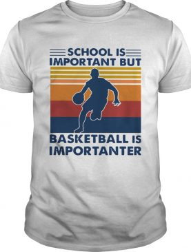 School Is Important But Basketball Is Importanter Vintage shirt