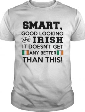 Smart Good Looking Irish It Doesnt Get Any Better Than This shirt
