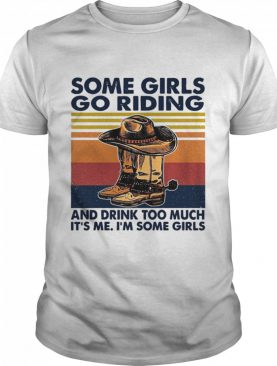 Some Girls Go Riding And Drink Too Much It's Me I'm Some Girls Vintage shirt