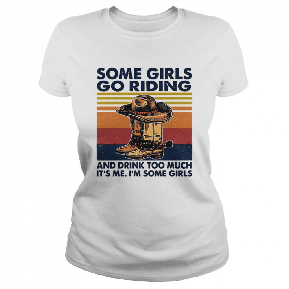 Some Girls Go Riding And Drink Too Much It's Me I'm Some Girls Vintage Classic Women's T-shirt